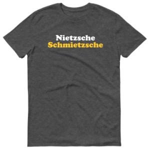 Nietzsche Schmietzsche Shirt
