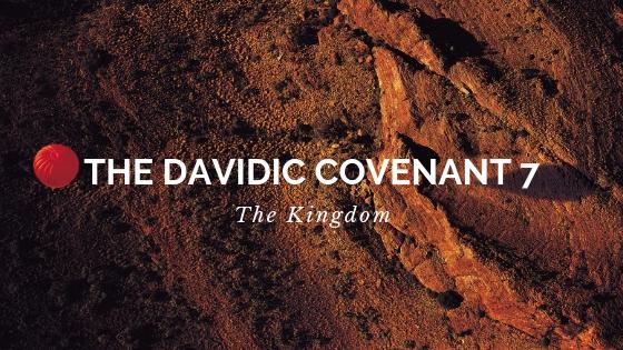 The Davidic Covenant 7 - The Kingdom