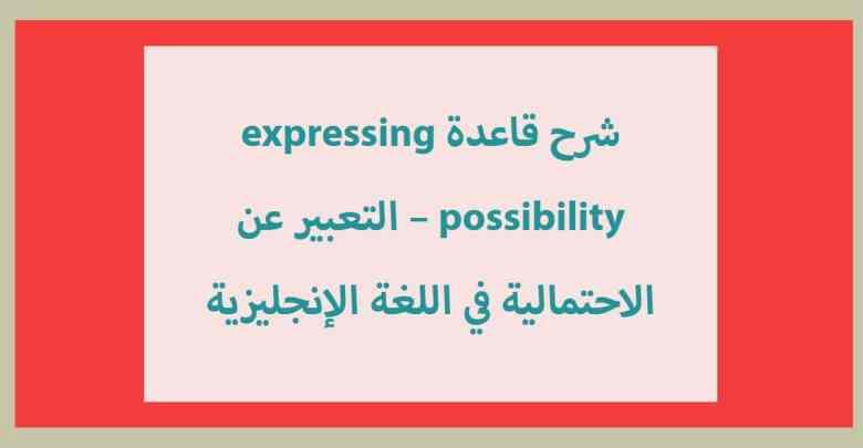 شرح قاعدة expressing possibility – التعبير عن الاحتمالية في اللغة الإنجليزية