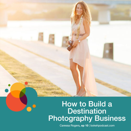 Episode 10: How to Build a Destination Photography Business – Caressa Rogers