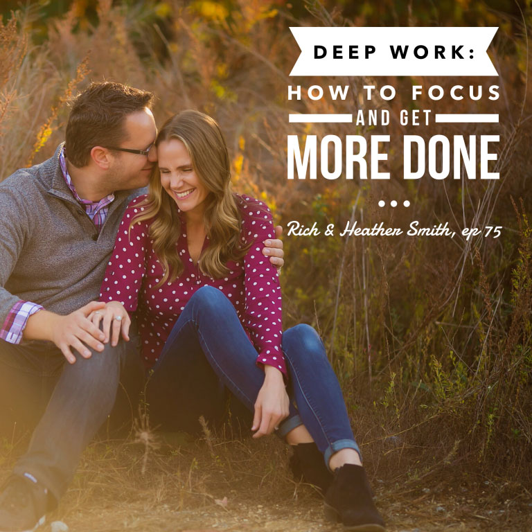 Episode 75: Deep Work: How to Focus and Get More Done – Rich and Heather Smith