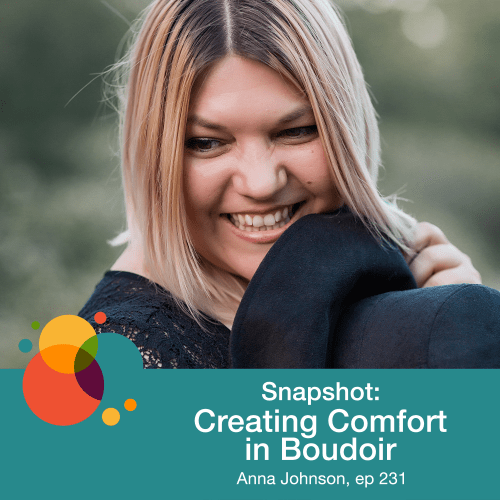 Episode 231: Snapshot: Creating Comfort in Boudoir – Anna Johnson