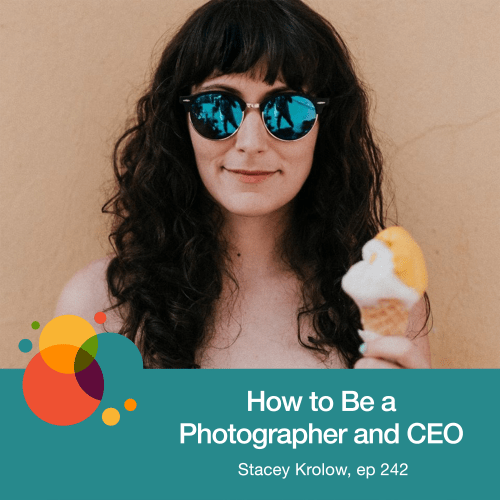 Episode 242: How to Be a Photographer and CEO – Stacey Krolow