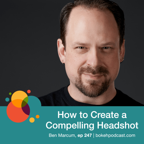 Episode 247: How to Create a Compelling Headshot – Ben Marcum