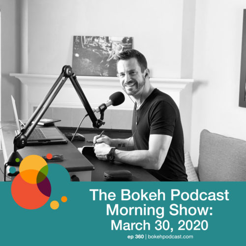 Episode 360: The Bokeh Podcast Morning Show – March 30, 2020
