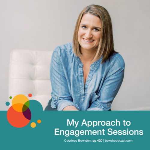 Episode 420: My Approach to Engagement Sessions – Courtney Bowlden