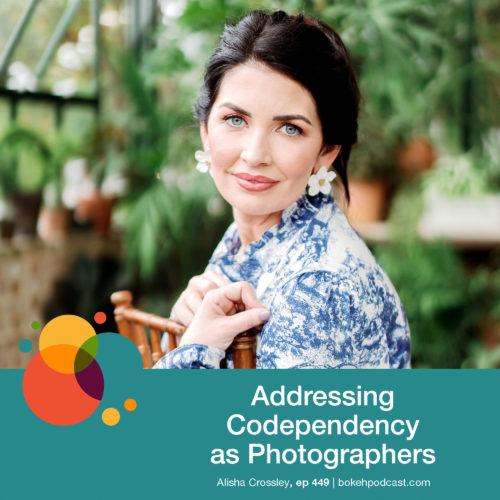 Episode 449: Addressing Codependency as Photographers – Alisha Crossley