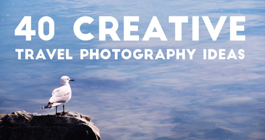 40 creative travel photography ideas photography gear guide