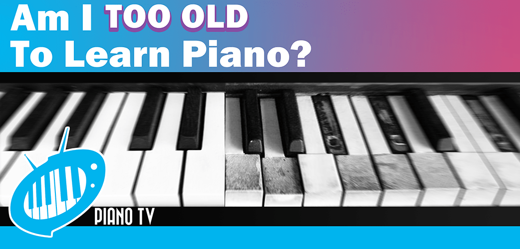 Am I Too Old to Learn Piano? - PianoTV net