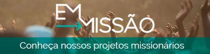 Em Missão - Conheça nossos projetos missionários