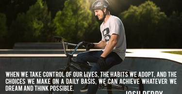 BMX Quotes When we take control of our lives the habits we adopt and the choices we make on a daily basis   Josh Perry