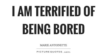 Boredom Quotes I Am Terrified Of Being Bored