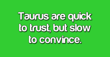 Taurus Quotes Taurus are quick to trust, but slow to convince