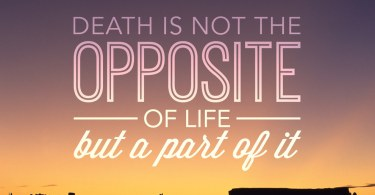 Death Quotes Death is not the opposite of the but a part of it