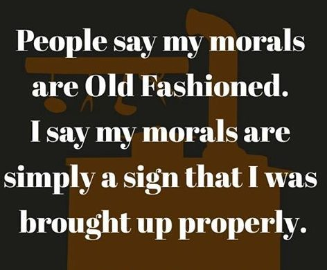 Tbt Quotes People say my morals are old fashioned i say my morals are simply