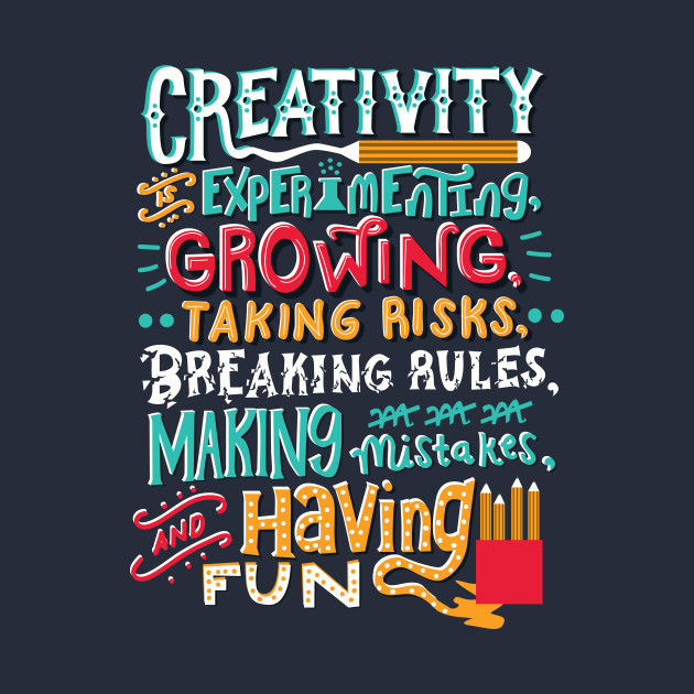 creativity experimenting growing taking risks, breaking rules making mistakes, and having fun.
