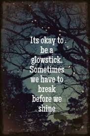 Amazing Quotes its okay to be a glowstick sometimes we have to break