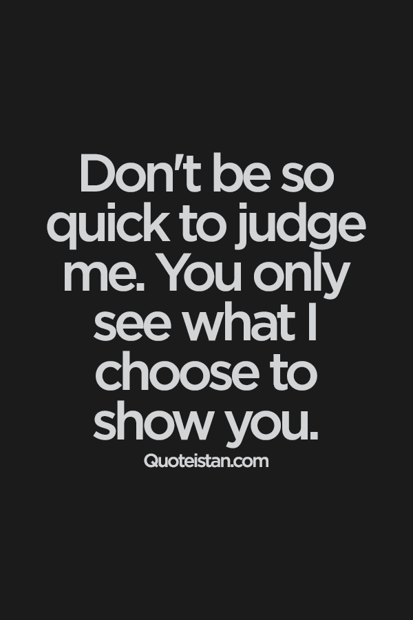 Attitude Quotes don't be so quick to judge me. you only see what i choose to show you.