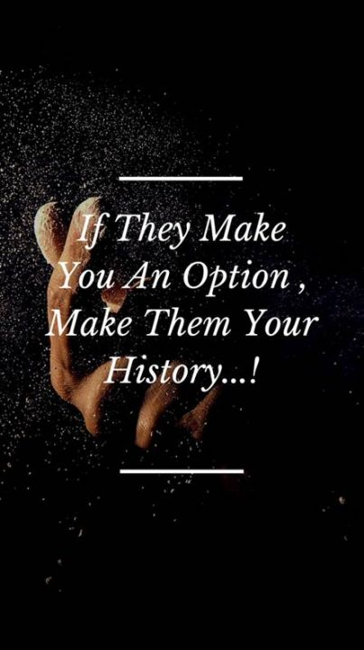 Attitude Quotes if they make you an option make them your history..