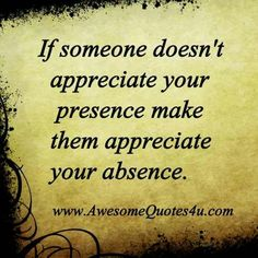 Awesome Quotes if someone doesn't appreciate you presence make