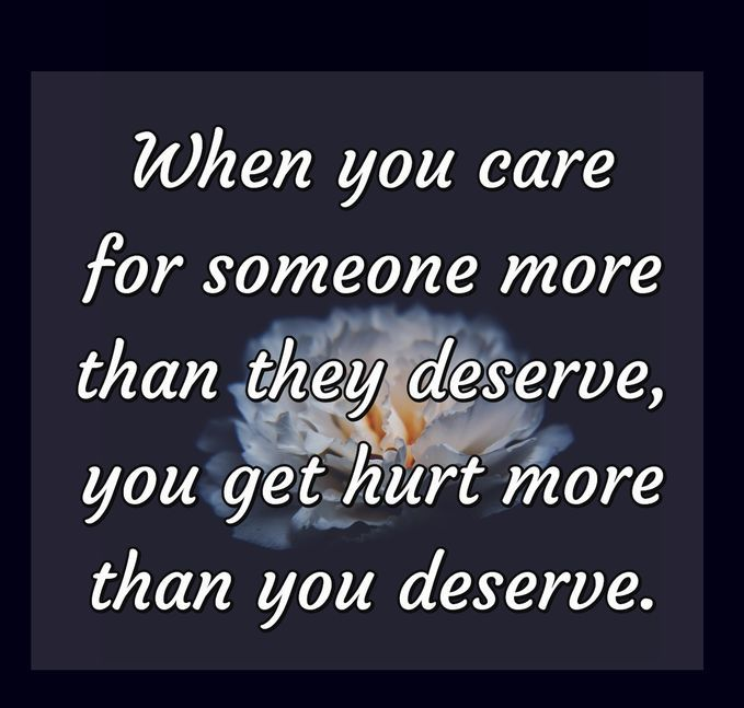 Hurt quotes when you care for someone more than they deserve, you get hurt more than you deserve.