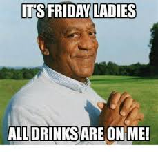 it's friday ladies all drinks are on me