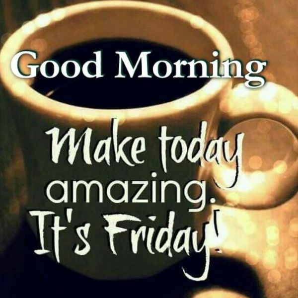 good morning make today amazing it's friday
