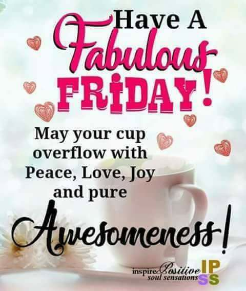 have a fabulous friday may your cup overflow with peace , love, joy and pure awesomeness