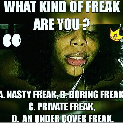 Awesome freak nasty memes What kind of freak are you a nasty freak, b boring freak c private freak, d an under cover freak
