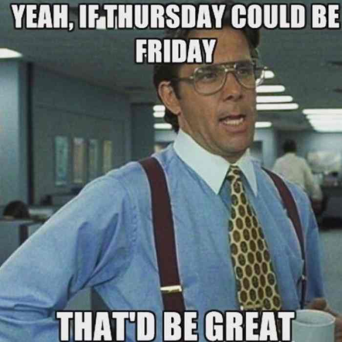 Latest Thursday meme yeah, if Thursday could be friday that'd be great