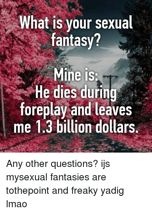 freaky memes questions what is your sexual fantasy. mine is he dies during foreplay and leaves me