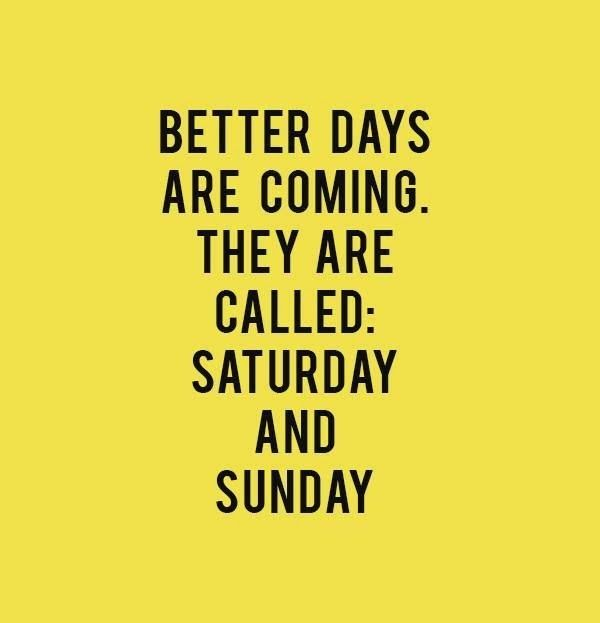 friday quotes better days are coming they are called