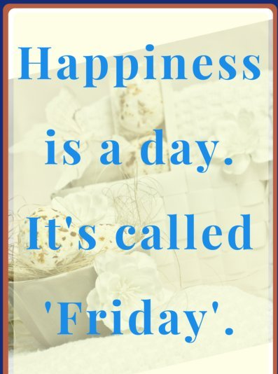 friday quotes happiness is a day it's called friday