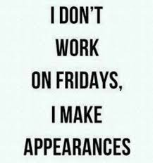 friday quotes i don't work on friday i make appearances
