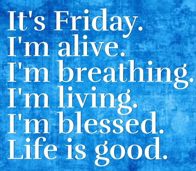 friday quotes it's friday i'm alive. i'm breathing i'm living. i'm blessed. life is good.