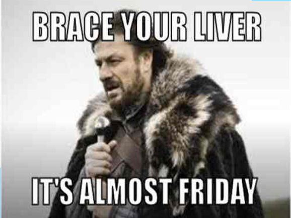 Brace Your Liver Its Almost Friday