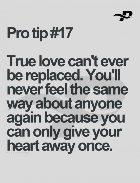 True love can't ever be replaced. You'll never feel the same way about anyone again because you can only give your heart away once.