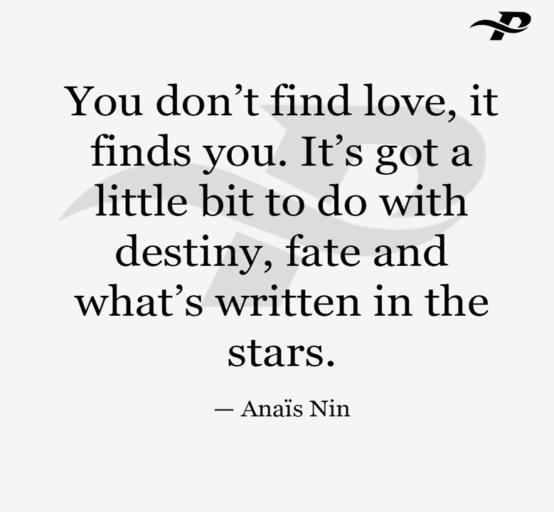 You don't find love, it finds you. it's got a little bit to do with destiny, fate and what's written in the stars.