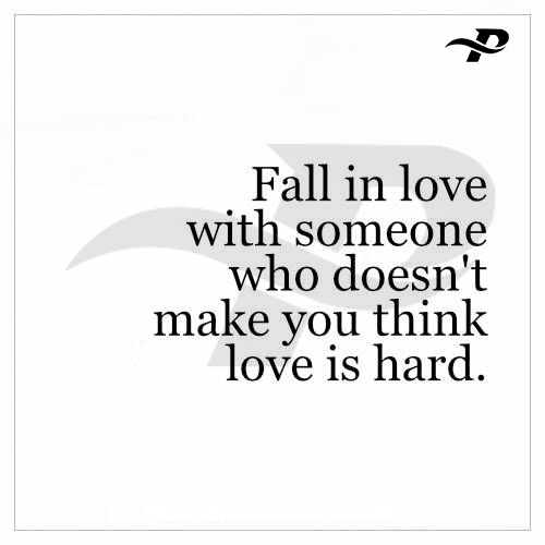 fall in love with someone with someone who doesn't make you think love is hard.