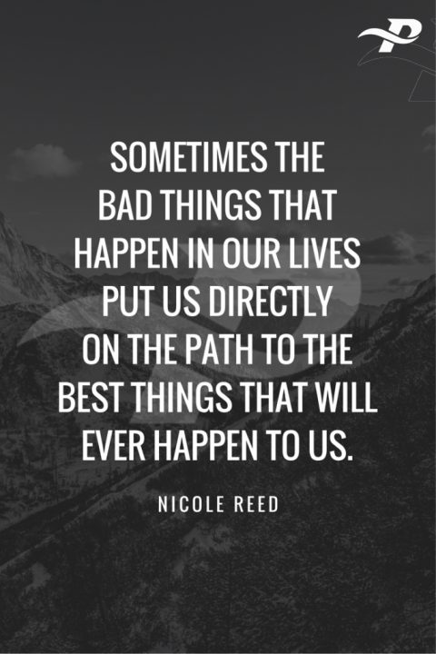 sometimes the bad things that happen in our lives put us dirctly on the path to the best things that will ever happen to us.