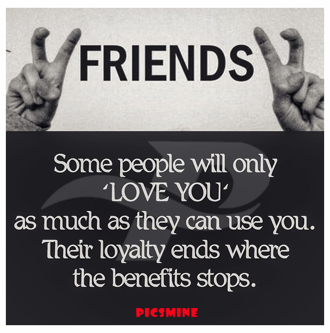 fake friend quotes some people will only love you as much as they can use you. their loyalty ends where the benefits stops.