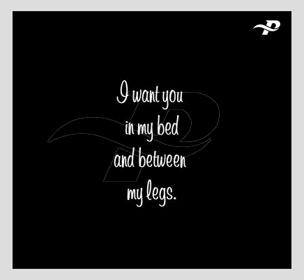i want you in my bed and between my legs. dirty talks quotes