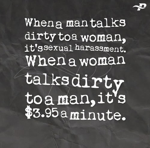 whena man talks dirty to a woman, ti's sexual harassment. when a woman talks dirty to a man, it's $3.95 minutes dirty talks quotes