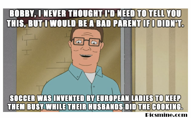 bobby, i never thought i'd need to tell you this, but i would be a bad parent if i didn't. soccer was invented by european ladies to keep them busy while their husbands did the hank hill quote