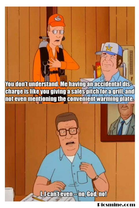 hank hill quotes you don't understand. me having an accidental dis charge is like you giving a sales pitch for a girl, and not even mentioning the convernient warming plate.