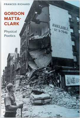 Gordon Matta-Clark: Physical Poetics - by Frances Richard