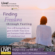 Finding Freedom through Fasting. Catholicism Live Feminine Faith First special edition show. How will fasting help you grow in faith? Tune-in to our Feminine Faith edition of Catholicism Live! March 7, 2017 at 11 am central standard time.
