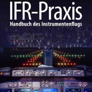 IFR Praxis: Handbuch des Instrumentenflugs