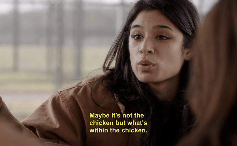 "OITNB scene where Maritza says ""maybe its not the chicken but whats within the chicken"""