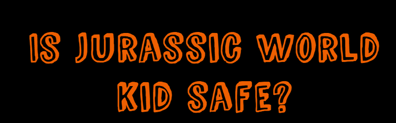 Jurassic World – Kid Safe Details!